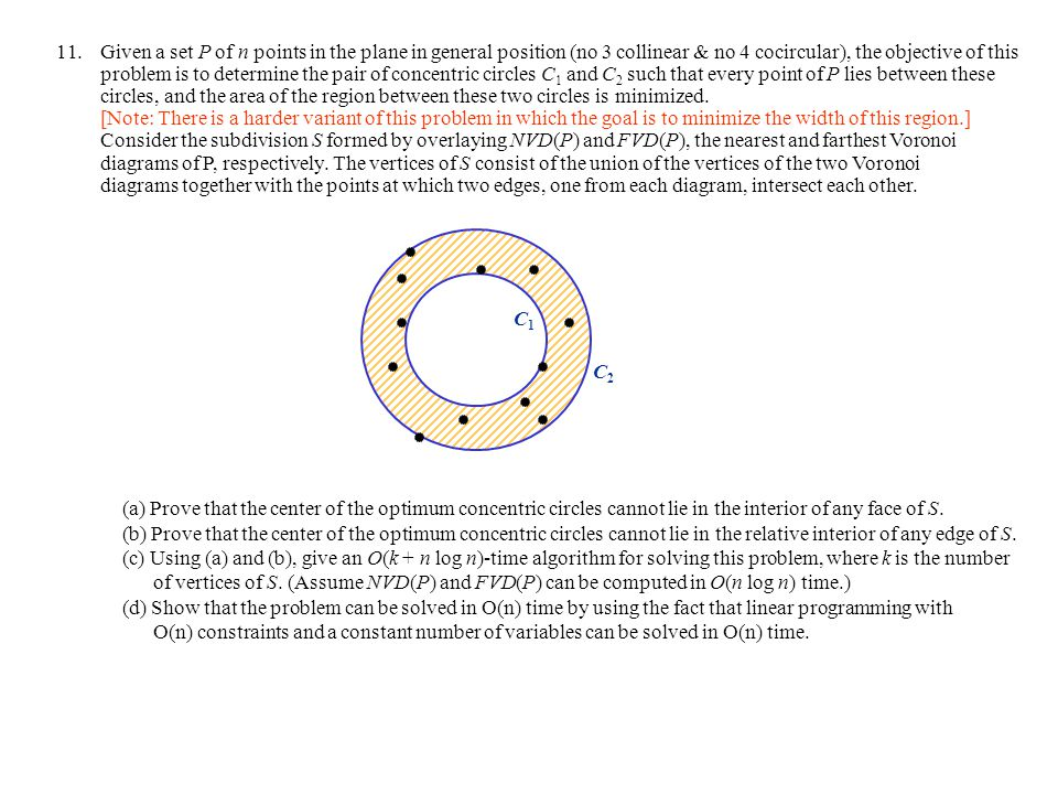 Given a set P of n points in the plane in general position (no 3 collinear & no 4 cocircular), the objective of this problem is to determine the pair of concentric circles C1 and C2 such that every point of P lies between these circles, and the area of the region between these two circles is minimized. [Note: There is a harder variant of this problem in which the goal is to minimize the width of this region.] Consider the subdivision S formed by overlaying NVD(P) and FVD(P), the nearest and farthest Voronoi diagrams of P, respectively. The vertices of S consist of the union of the vertices of the two Voronoi diagrams together with the points at which two edges, one from each diagram, intersect each other.